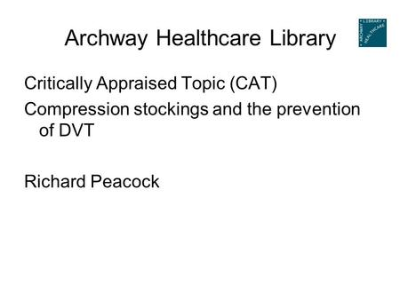 Archway Healthcare Library Critically Appraised Topic (CAT) Compression stockings and the prevention of DVT Richard Peacock.