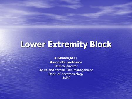 Lower Extremity Block A.Ghaleb,M.D. Associate professor Medical director Acute and chronic Pain management Dept. of Anesthesiology UAMS.