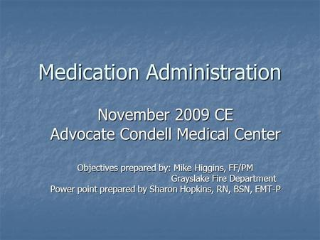 Medication Administration November 2009 CE Advocate Condell Medical Center Objectives prepared by: Mike Higgins, FF/PM Grayslake Fire Department Grayslake.