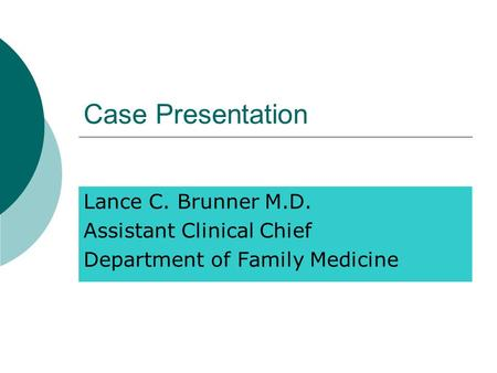 Case Presentation Lance C. Brunner M.D. Assistant Clinical Chief Department of Family Medicine.