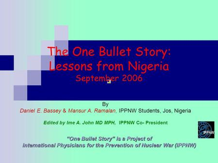 "The One Bullet Story: Lessons from Nigeria September 2006 ""One Bullet Story"" is a Project of International Physicians for the Prevention of Nuclear War."