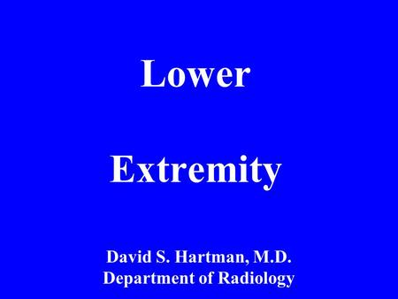 Lower Extremity David S. Hartman, M.D. Department of Radiology.
