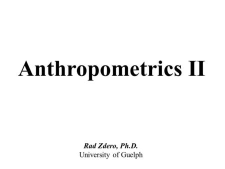 Anthropometrics II Rad Zdero, Ph.D. University of Guelph.