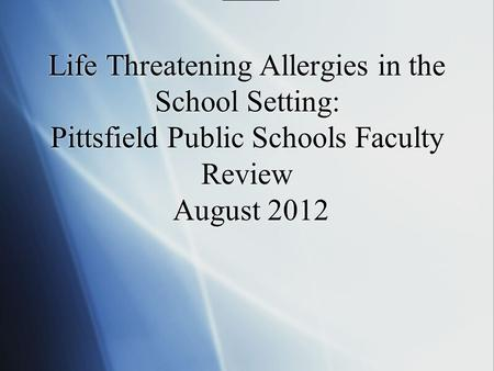 Life Threatening Allergies in the School Setting: Pittsfield Public Schools Faculty Review August 2012.