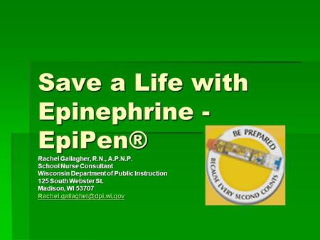 Save a Life with Epinephrine - EpiPen® Rachel Gallagher, R.N., A.P.N.P. School Nurse Consultant Wisconsin Department of Public Instruction 125 South Webster.