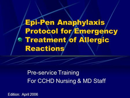 Epi-Pen Anaphylaxis Protocol for Emergency Treatment of Allergic Reactions Pre-service Training For CCHD Nursing & MD Staff Edition: April 2006.