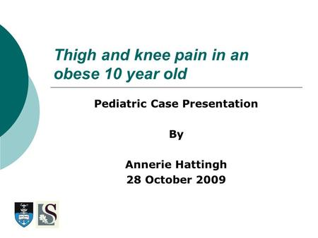 Thigh and knee pain in an obese 10 year old Pediatric Case Presentation By Annerie Hattingh 28 October 2009.