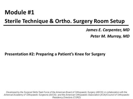 Module #1 James E. Carpenter, MD Peter M. Murray, MD Sterile Technique & Ortho. Surgery Room Setup Developed by the Surgical Skills Task Force of the American.