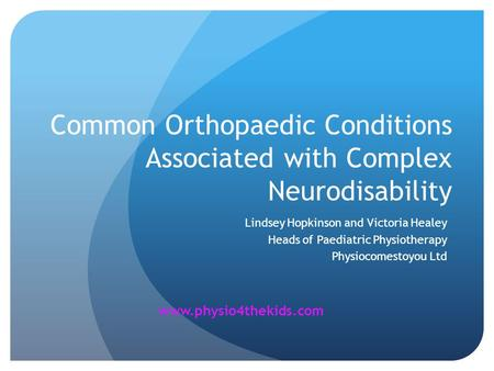 Common Orthopaedic Conditions Associated with Complex Neurodisability Lindsey Hopkinson and Victoria Healey Heads of Paediatric Physiotherapy Physiocomestoyou.