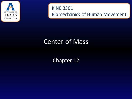 KINE 3301 Biomechanics of Human Movement Center of Mass Chapter 12.