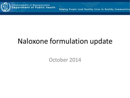 "Naloxone formulation update October 2014. Remember ""Four Rights"" for medication administration Massachusetts Office of Emergency Medical Services Minimum."