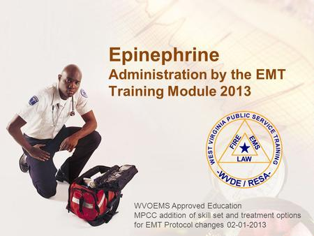 Epinephrine Administration by the EMT Training Module 2013 WVOEMS Approved Education MPCC addition of skill set and treatment options for EMT Protocol.