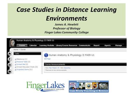 Case Studies in Distance Learning Environments James A. Hewlett Professor of Biology Finger Lakes Community College.