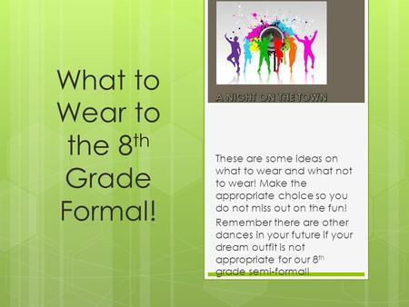 What to Wear to the 8 th Grade Formal! These are some ideas on what to wear and what not to wear! Make the appropriate choice so you do not miss out on.