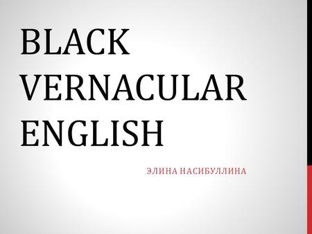 BLACK VERNACULAR ENGLISH ЭЛИНА НАСИБУЛЛИНА. WHAT IS STANDARD ENGLISH General American is a major accent of American English, particularly considered the.