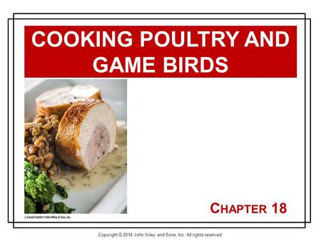 Copyright © 2014 John Wiley and Sons, Inc. All rights reserved. C HAPTER 18 COOKING POULTRY AND GAME BIRDS.