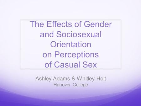 The Effects of Gender and Sociosexual Orientation on Perceptions of Casual Sex Ashley Adams & Whitley Holt Hanover College.