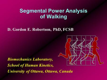 Segmental Power Analysis of Walking D. Gordon E. Robertson, PhD, FCSB Biomechanics Laboratory, School of Human Kinetics, University of Ottawa, Ottawa,