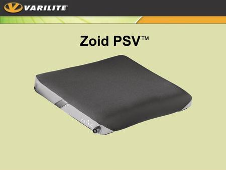 Zoid PSV ™. Ideal for active users with moderate skin protection needs and mild positioning Low profile (2.9 inches) Tapered –Extra firm foam for lateral.