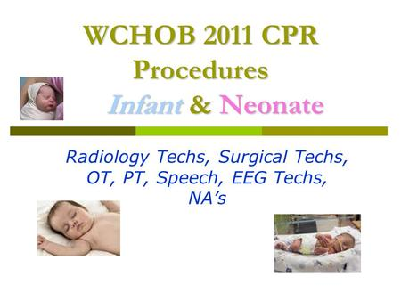 WCHOB 2011 CPR Procedures Infant & Neonate Radiology Techs, Surgical Techs, OT, PT, Speech, EEG Techs, NA's.