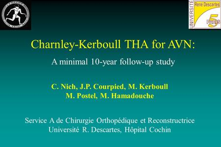 Charnley-Kerboull THA for AVN: A minimal 10-year follow-up study C. Nich, J.P. Courpied, M. Kerboull M. Postel, M. Hamadouche Service A de Chirurgie Orthopédique.