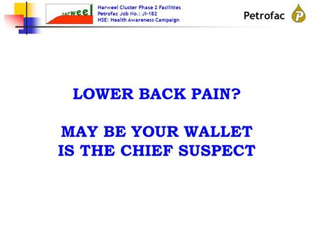 Harweel Cluster Phase 2 Facilities Petrofac Job No.: JI-182 HSE: Health Awareness Campaign Petrofac LOWER BACK PAIN? MAY BE YOUR WALLET IS THE CHIEF SUSPECT.