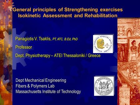 General principles of Strengthening exercises Isokinetic Assessment and Rehabilitation Panagiotis V. Tsaklis, PT, ATC, B.Ed, PhD Professor Dept. Physiotherapy.