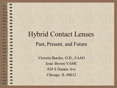 Hybrid Contact Lenses Past, Present, and Future Victoria Butcko, O.D., FAAO Jesse Brown VAMC 820 S Damen Ave Chicago, IL 60612.
