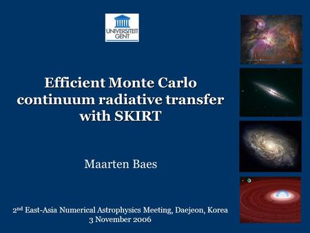 Efficient Monte Carlo continuum radiative transfer with SKIRT Maarten Baes 2 nd East-Asia Numerical Astrophysics Meeting, Daejeon, Korea 3 November 2006.