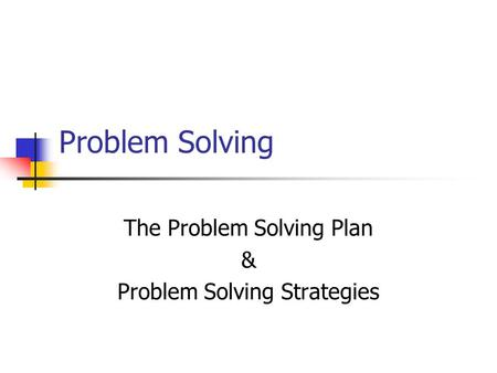 Problem Solving The Problem Solving Plan & Problem Solving Strategies.