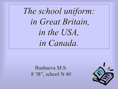 "The school uniform: in Great Britain, in the USA, in Canada. Bushueva M.S. 8 ""B"", school N 40."