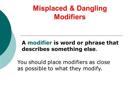 Misplaced & Dangling Modifiers A modifier is word or phrase that describes something else. You should place modifiers as close as possible to what they.