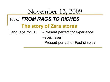 November 13, 2009 Topic: FROM RAGS TO RICHES The story of Zara stores Language focus: - Present perfect for experience - ever/never - Present perfect or.