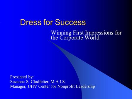 Dress for Success Winning First Impressions for the Corporate World Presented by: Suzanne S. Clodfelter, M.A.I.S. Manager, UHV Center for Nonprofit Leadership.