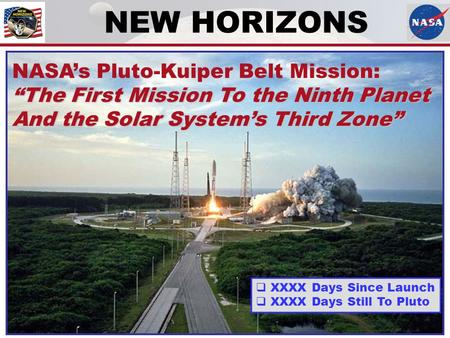 "NEW HORIZONS NASA's Pluto-Kuiper Belt Mission: ""The First Mission To the Ninth Planet And the Solar System's Third Zone""  XXXX Days Since Launch  XXXX."