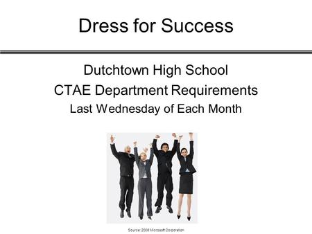 Dress for Success Dutchtown High School CTAE Department Requirements Last Wednesday of Each Month Source: 2008 Microsoft Corporation.