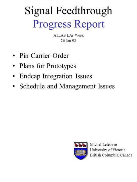 Signal Feedthrough Progress Report Pin Carrier Order Plans for Prototypes Endcap Integration Issues Schedule and Management Issues Michel Lefebvre University.