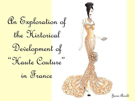 "An Exploration of the Historical Development of ""Haute Couture"" in France Jamie Arnold."