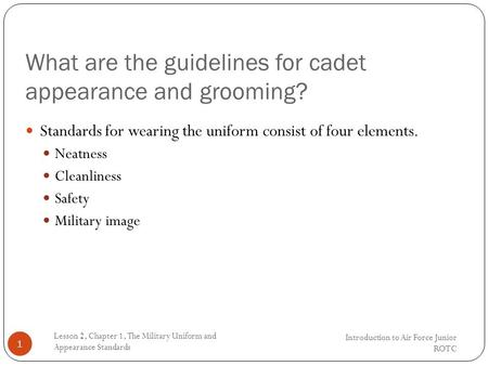 What are the guidelines for cadet appearance and grooming? Introduction to Air Force Junior ROTC Lesson 2, Chapter 1, The Military Uniform and Appearance.
