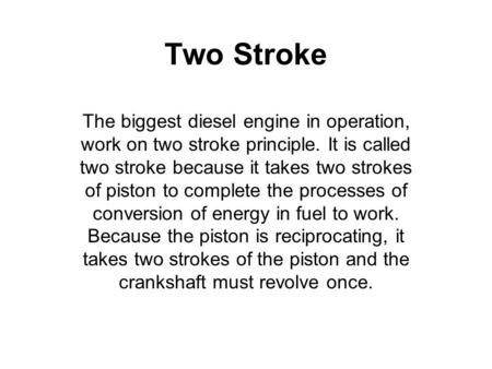 Two Stroke The biggest diesel engine in operation, work on two stroke principle. It is called two stroke because it takes two strokes of piston to complete.