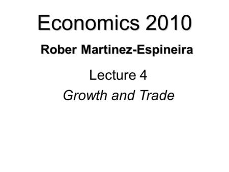 Economics 2010 Rober Martinez-Espineira Lecture 4 Growth and Trade.