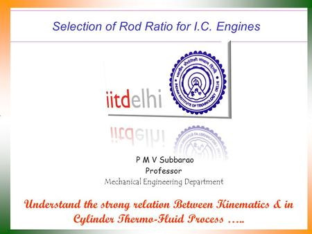 Selection of Rod Ratio for I.C. Engines P M V Subbarao Professor Mechanical Engineering Department Understand the strong relation Between Kinematics &