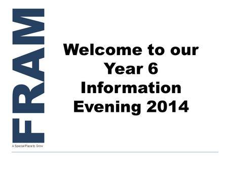 FRAM A Special Place to Grow Welcome to our Year 6 Information Evening 2014.