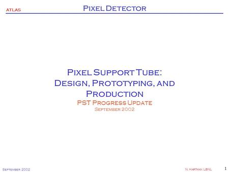 ATLAS Pixel Detector September 2002 N. Hartman LBNL 1 Pixel Support Tube: Design, Prototyping, and Production PST Progress Update September 2002.