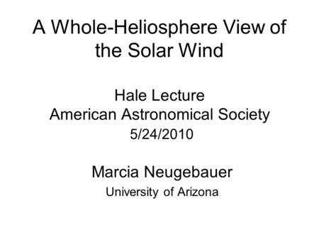 A Whole-Heliosphere View of the Solar Wind Hale Lecture American Astronomical Society 5/24/2010 Marcia Neugebauer University of Arizona.