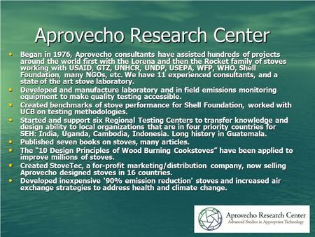 Aprovecho Research Center Began in 1976, Aprovecho consultants have assisted hundreds of projects around the world first with the Lorena and then the Rocket.