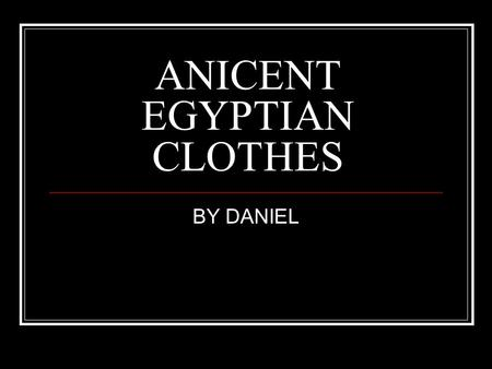 ANICENT EGYPTIAN CLOTHES BY DANIEL. Early Clothes The anicent were one of the first civilisions to were something around them.The first type of clothes.