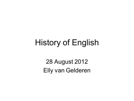 History of English 28 August 2012 Elly van Gelderen.