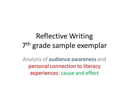 Reflective Writing 7 th grade sample exemplar Analysis of audience awareness and personal connection to literacy experiences: cause and effect.