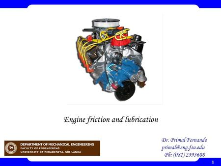 1 Engine friction and lubrication Dr. Primal Fernando Ph: (081) 2393608.